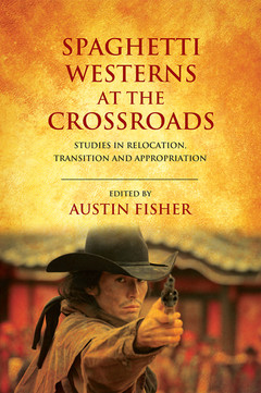 Spaghetti Westerns at the Crossroads: Studies in Relocation, Transition and Appropriation