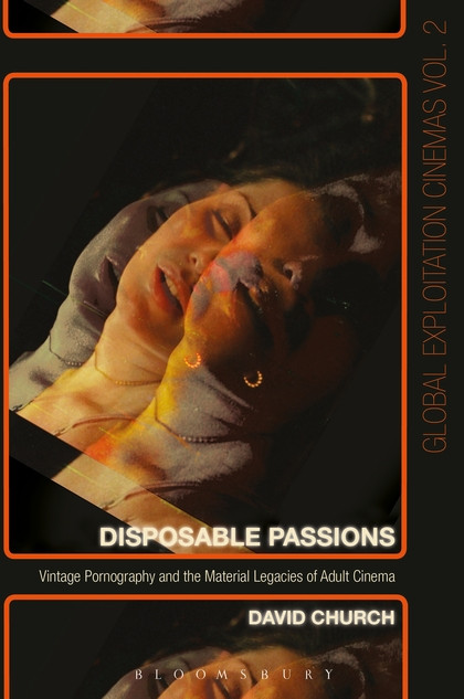 Disposable Passions: Vintage Pornography and the Material Legacies of Adult Cinema, by David Church