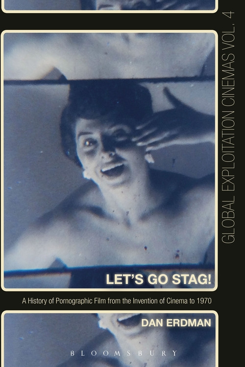 Let's Go Stag! A History of Pornographic Film from the Invention of Cinema to 1970, by Dan Erdman
