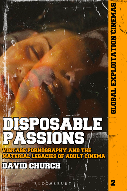 Disposable Passions: Vintage Pornography and the Material Legacies of Adult Cinema - by David Church