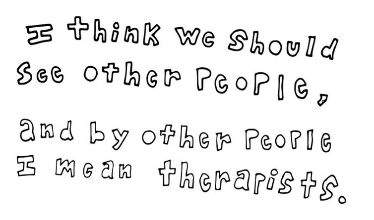 I think we should see other people, and by other people I mean therapists