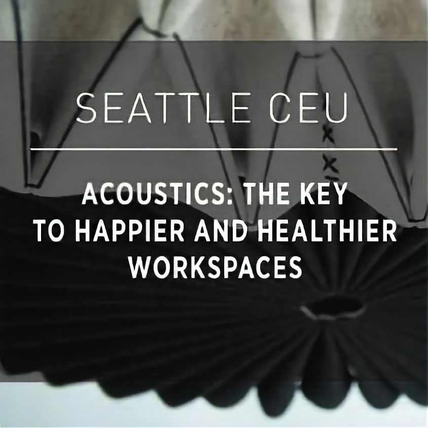Seattle CEU / Acoustics: The Key to Happier and Healthier Workspaces