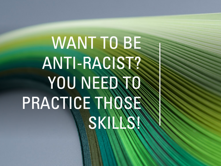 Want to be anti-racist? You need to practice those skills!