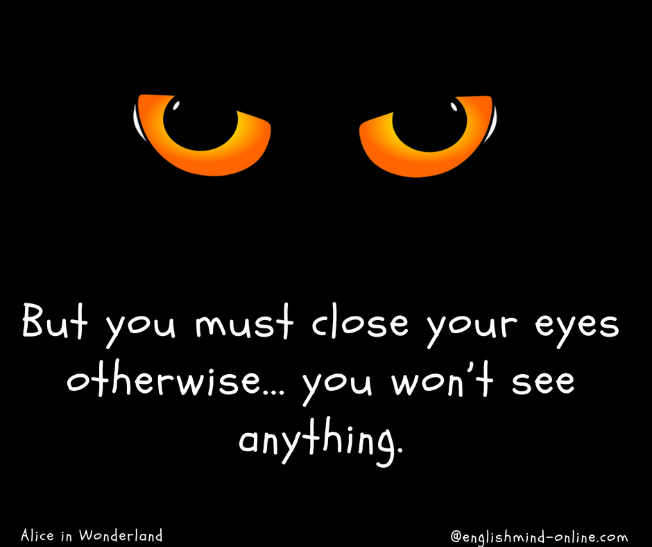 But you must close your eyes otherwise... you won't see anything.