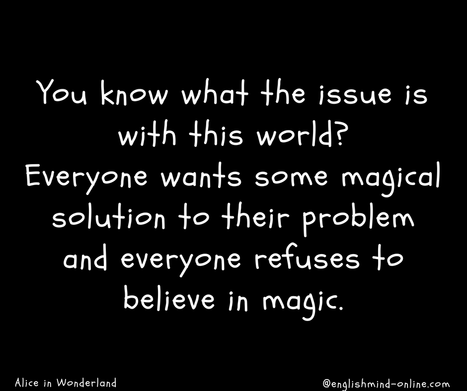 Alice in Wonderland quotes - You know what the issue is with this world?  Everyone wants some magical solution to their problem and everyone refuses to believe in magic.