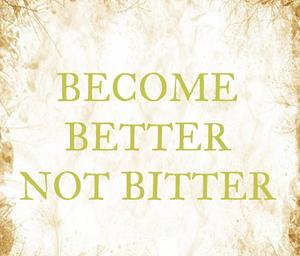 Become Better Not Bitter