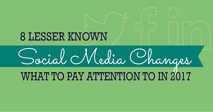 8 Lesser Known Social Media Changes – What to Pay Attention to in 2017