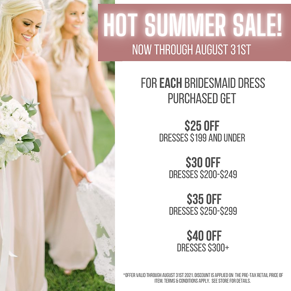 FOR each bridesmaid dress purchased GET $25 off dresses $199 and under $30 off dresses $20