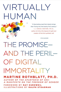 by Martine Rothblatt, Ph.D. The science and technology behind sentient digital cloning and what is means for society legally, socially, culturally, spiritually, and intellectually – by the founder of Sirius Radio (now SiriusXM) and founder and CEO of United Therapeutics.  (St. Martins Press, Fall 2014)