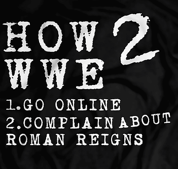 how 2 wwe,roman reigns sucks, complain online,John cena, smart fans, smarks, pro wrestling tees, heel shirts, heel turn