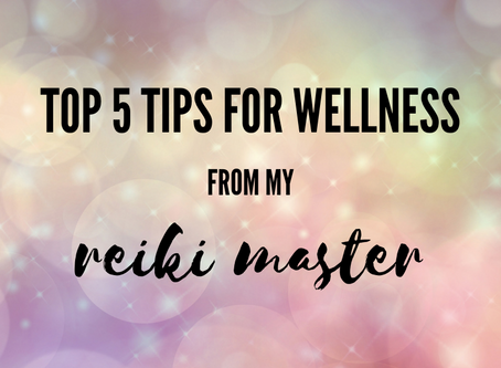 Top 5 Tips for Wellness from my Reiki Master