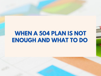 WHEN A 504 PLAN IS NOT ENOUGH AND WHAT TO DO
