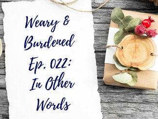 Weary & Burdened Ep. 022: In Other Words
