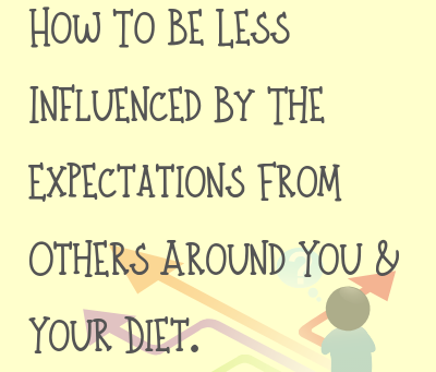 How To Be Less Influenced By The Expectations From Others Around You & Your Diet.