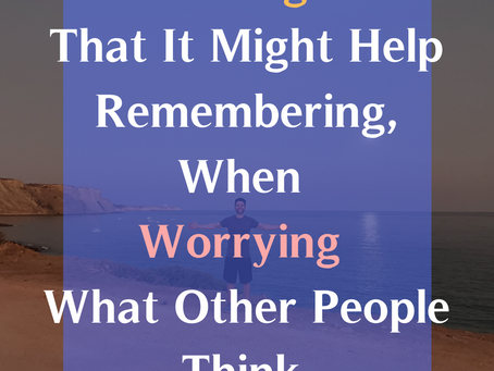 3 Things That It Might Help Remembering, When Worrying What Other People Think.