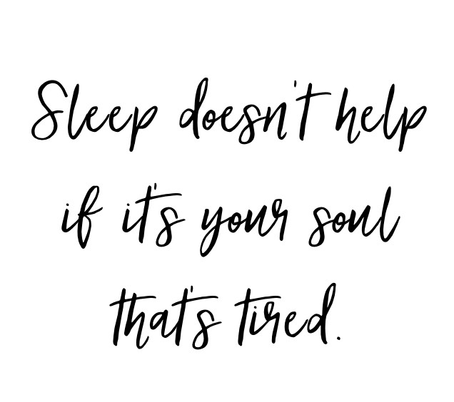 Sleep doesn't help if it's your soul that's tired.
