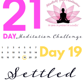 Day 19 Settled 21 Day Meditation Challenge