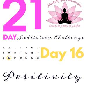 Day 16- Positivity 21 Day Meditation Challenge