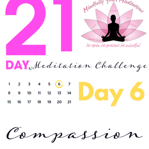 Day 6 - Compassion 21 Day Meditation Challenge