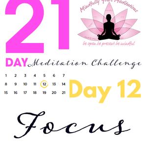 Day 12-Focus 21 Day Meditation Challenge