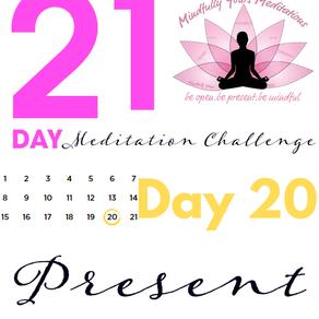 Day 20 Present 21 Day Meditation Challenge