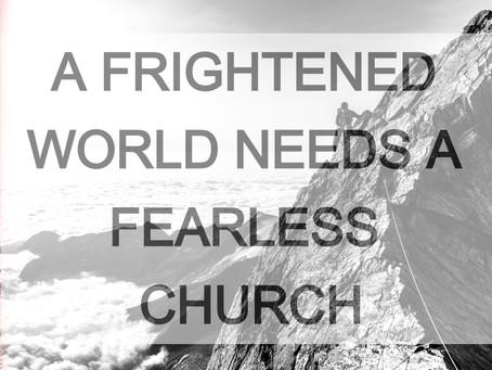 A FRIGHTENED WORLD NEEDS A FEARLESS CHURCH