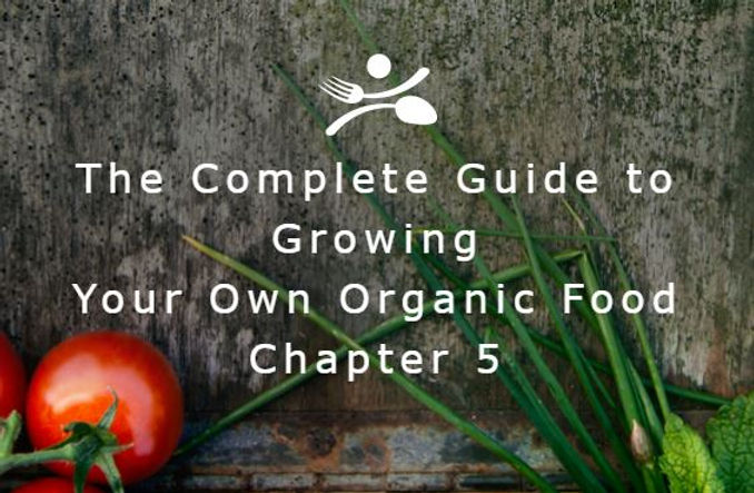 The Complete Guide to Growing Your Own Organic Food - Chapter 5