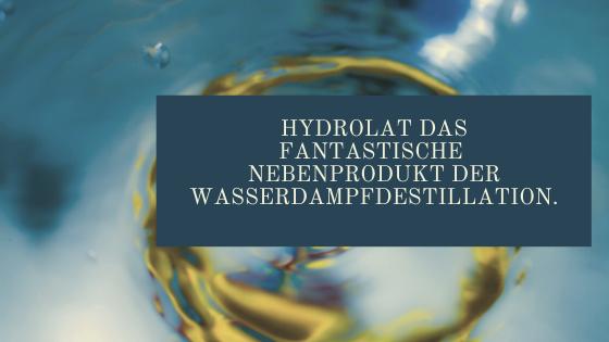 Hydrolat, das pahantastische Nebenprodukt der Wasserdampfdestilation.