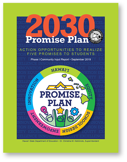 View the 2030 Promise Plan PDF here!  Mahalo!  http://www.hawaiipublicschools.org/DOE%20Forms/Advancing%20Education/5-Promises.pdf