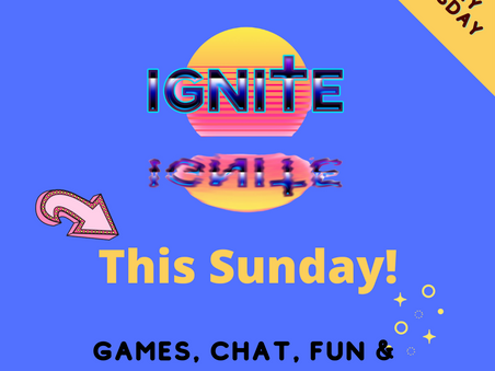 Ignite - This Sunday and Tuesday