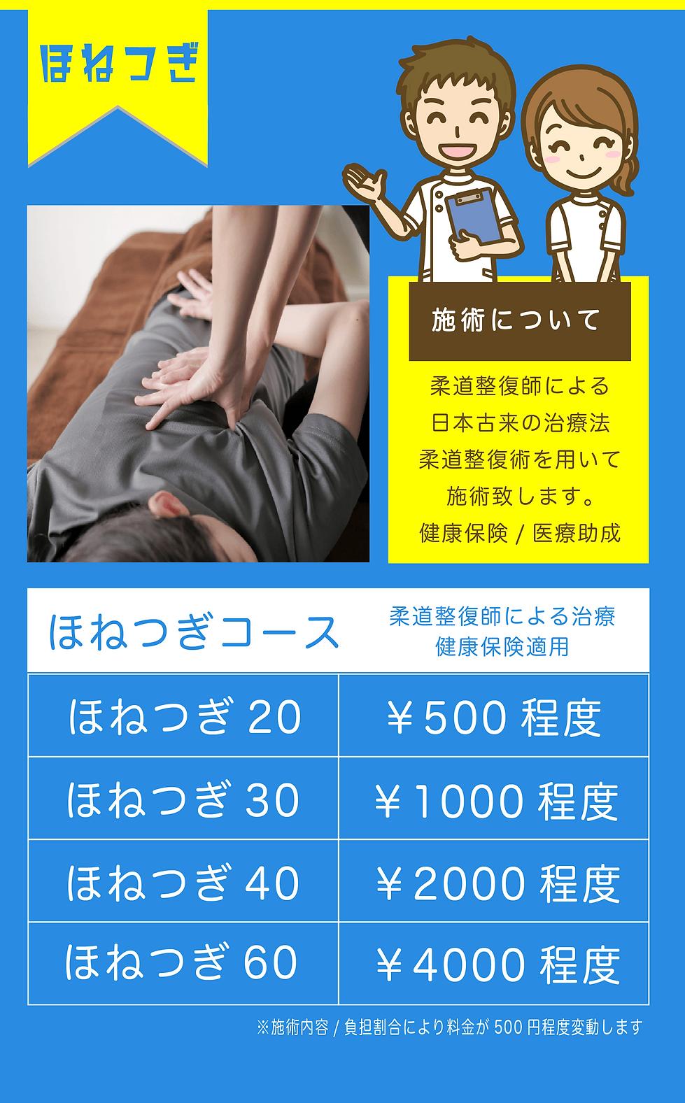 ほねつぎコースの詳細ほねつぎ 施術について 柔道整復師による 日本古来の治療法 柔道整復術を用いて 施術致します。 健康保険/医療助成 ほねつぎコース柔道整復師による治療 健康保険適用 ほねつぎ20¥500程度 ほねつぎ30¥1000程度 ほねつぎ40¥2000程度 ほねつぎ60¥4000程度 ※施術内容/負担割合により料金が500円程度変動します.png
