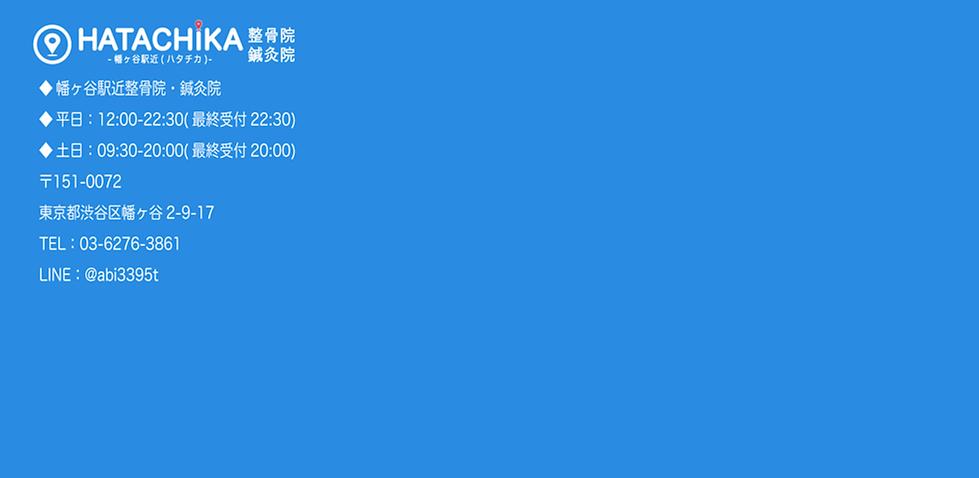 HATACHIKA(幡ヶ谷駅近(ハタチカ))整骨院・鍼灸院-HPフッダー画像HATACHIKA(ハタチカ)整骨院・鍼灸院 ◆ 幡ヶ谷駅近整骨院・鍼灸院 ◆ 平日:12:00-22:30(最終受付22:30) ◆ 土日:09:30-20:00(最終受付20:00) 〒151-0072 東京都渋谷区幡ヶ谷2-9-17 TEL:03-6276-3861 LINE:@abi3395t.