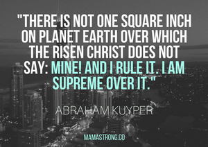 abraham-kuyper-said-there-is-not-one-square-inch-on-planet-earth-over-which-the-risen-christ-does-not-say-mine-and-i-rule-it-i-am-supreme-over-it