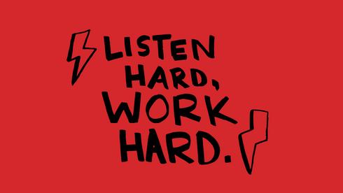 Listen Hard, Work Hard