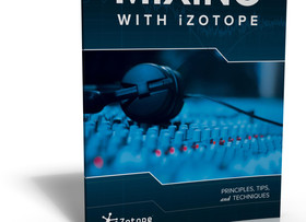 iZotope Releases New Guide, Mixing with iZotope: Principles, Tips, and Techniques
