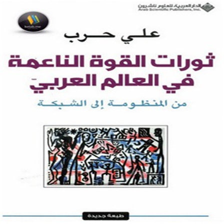 ثورات القوة الناعمة في العالم العربي: من المنظومة إلى الشبكة - علي حرب