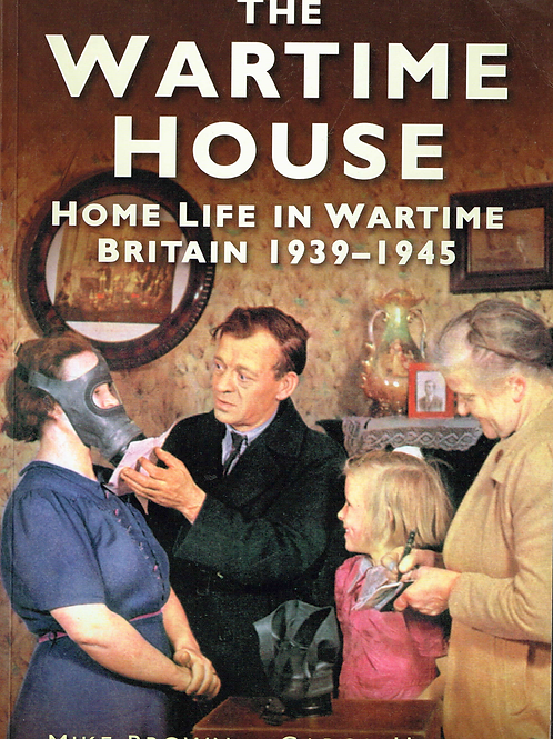 The Wartime House: Home Life In Wartime Britain 1939-1945