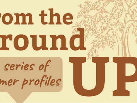 """Introducing """"From the Ground Up"""" - A Series of Farmer Profiles"""