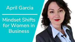 Mindset Shifts for Women in Business with April Garcia