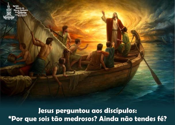 """Jesus perguntou aos discípulos: """"Por que sois tão medrosos? Ainda não tendes fé?''"""