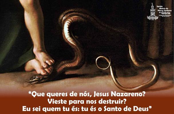 """""""Que queres de nós, Jesus Nazareno? Vieste para nos destruir? Eu sei quem tu és: tu és o santo"""