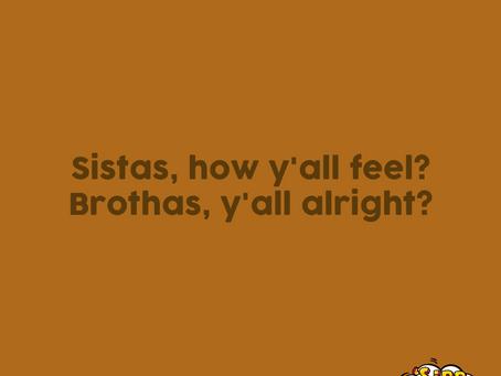 """""""Sistas, how y'all feel? Brothas, y'all alright?"""""""