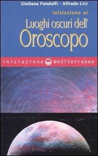 INIZIAZIONE AI LUOGHI OSCURI DELL'OROSCOPO. Giuliana Pandolfi, Alfredo Livi