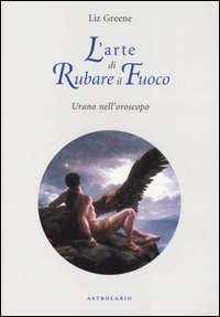 L'ARTE DI RUBARE IL FUOCO. Liz Greene