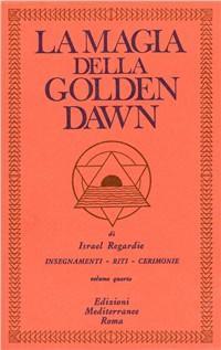 LA MAGIA DELLA GOLDEN DAWN - VOL. 4. Israel Regardie