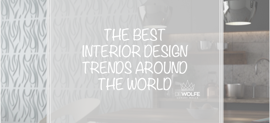 THE BEST INTERIOR DESIGN TRENDS AROUND THE WORLD