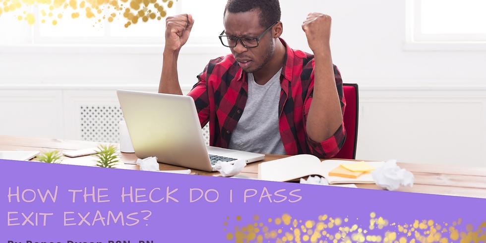 How the Heck do I pass Exit Exams?!