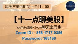 欢迎收看【十一点聊美股】节目。每周三美西时间上午11点,YOUTUBE+ZOOM同步直播。