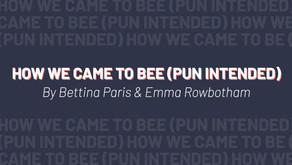 HOW WE CAME TO BEE (PUN INTENDED)