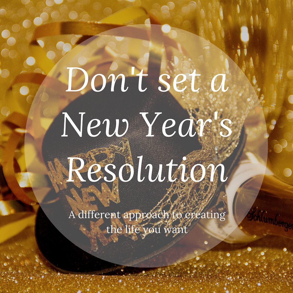 Don't set a New Year's Resolution: A different approach to creating the life you want